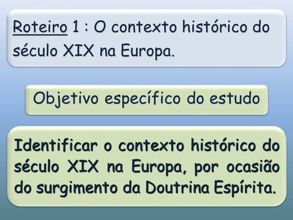 Roteiro 1 : O contexto histórico do século XIX na Europa. Objetivo específico do estudo Identificar o contexto histórico do século XIX na Europa, por