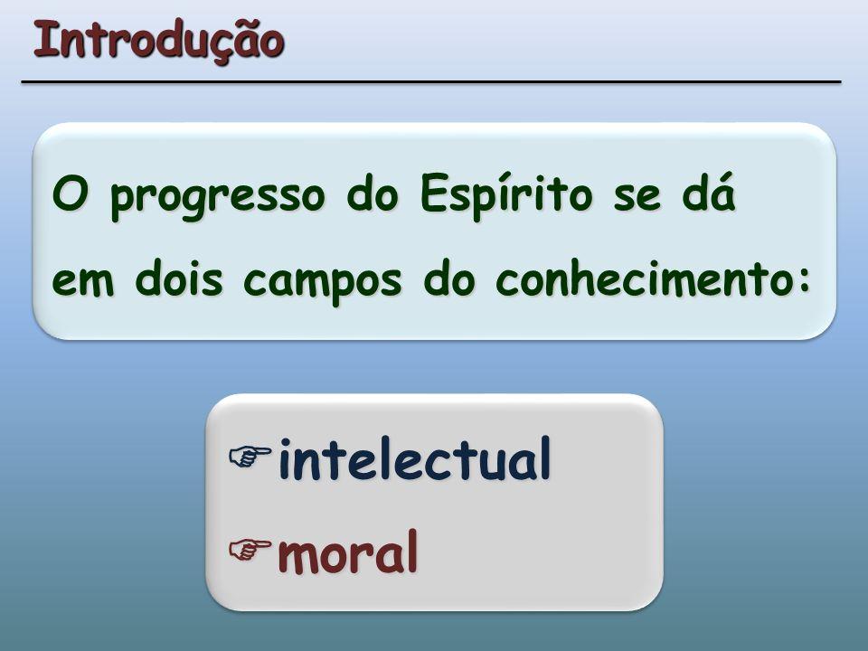 O progresso do Espírito se dá em dois campos do conhecimento: Introdução intelectual moral intelectual moral