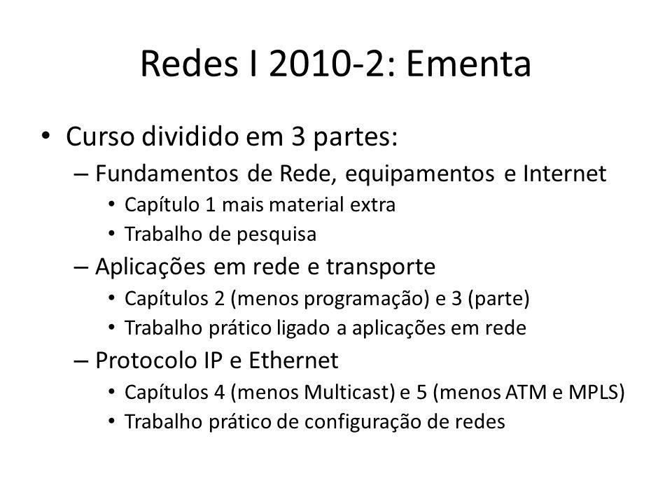 Redes I 2010-2: Ementa Curso dividido em 3 partes: – Fundamentos de Rede, equipamentos e Internet Capítulo 1 mais material extra Trabalho de pesquisa