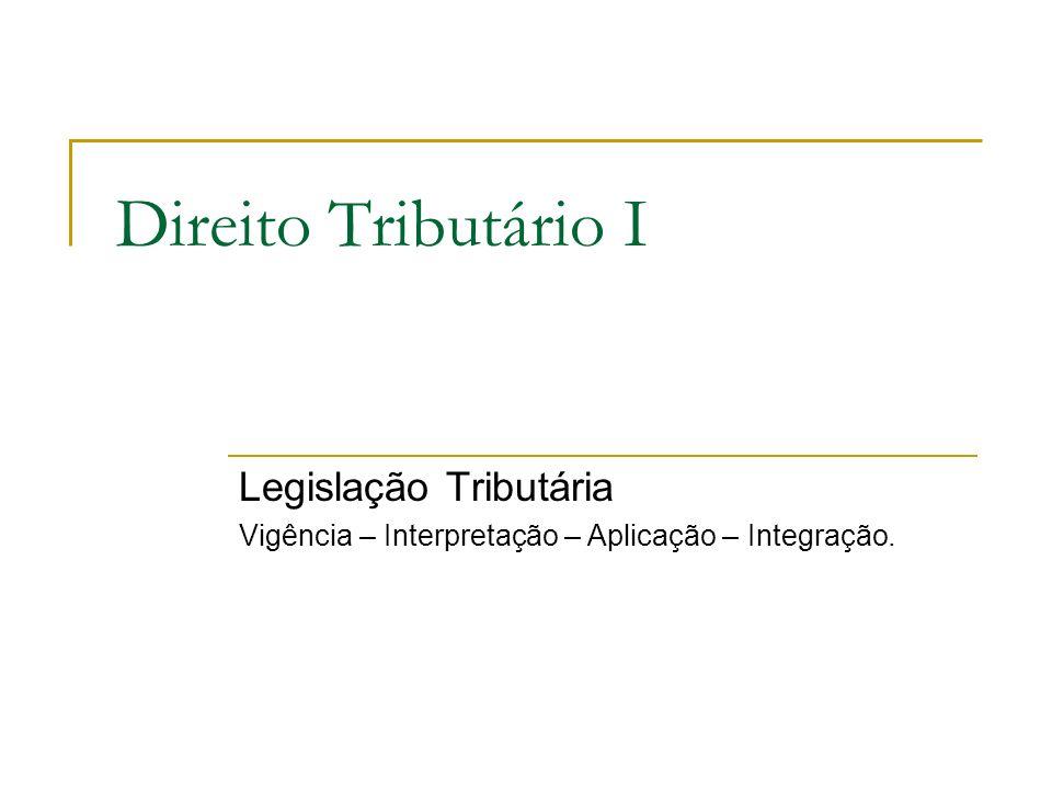 Direito Tributário I Legislação Tributária Vigência – Interpretação – Aplicação – Integração.