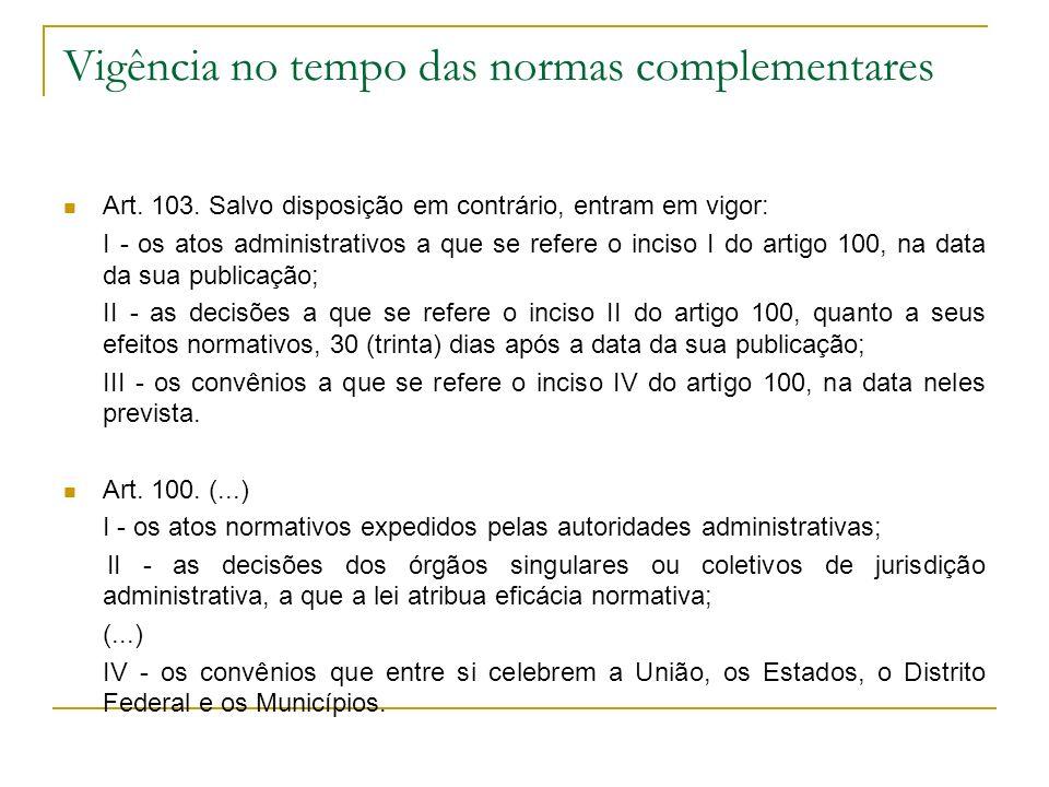Vigência no tempo das normas complementares Art. 103. Salvo disposição em contrário, entram em vigor: I - os atos administrativos a que se refere o in