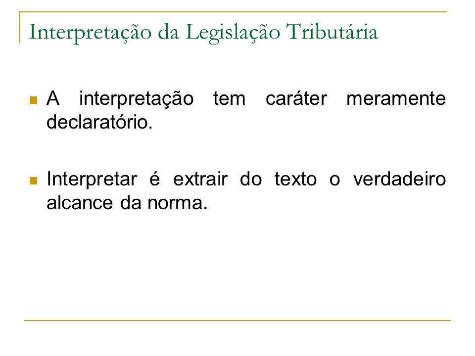 Interpretação da Legislação Tributária A interpretação tem caráter meramente declaratório. Interpretar é extrair do texto o verdadeiro alcance da norm