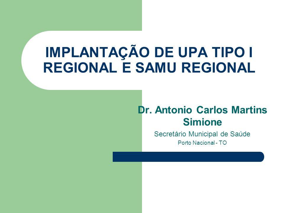 IMPLANTAÇÃO DE UPA TIPO I REGIONAL E SAMU REGIONAL Dr. Antonio Carlos Martins Simione Secretário Municipal de Saúde Porto Nacional - TO