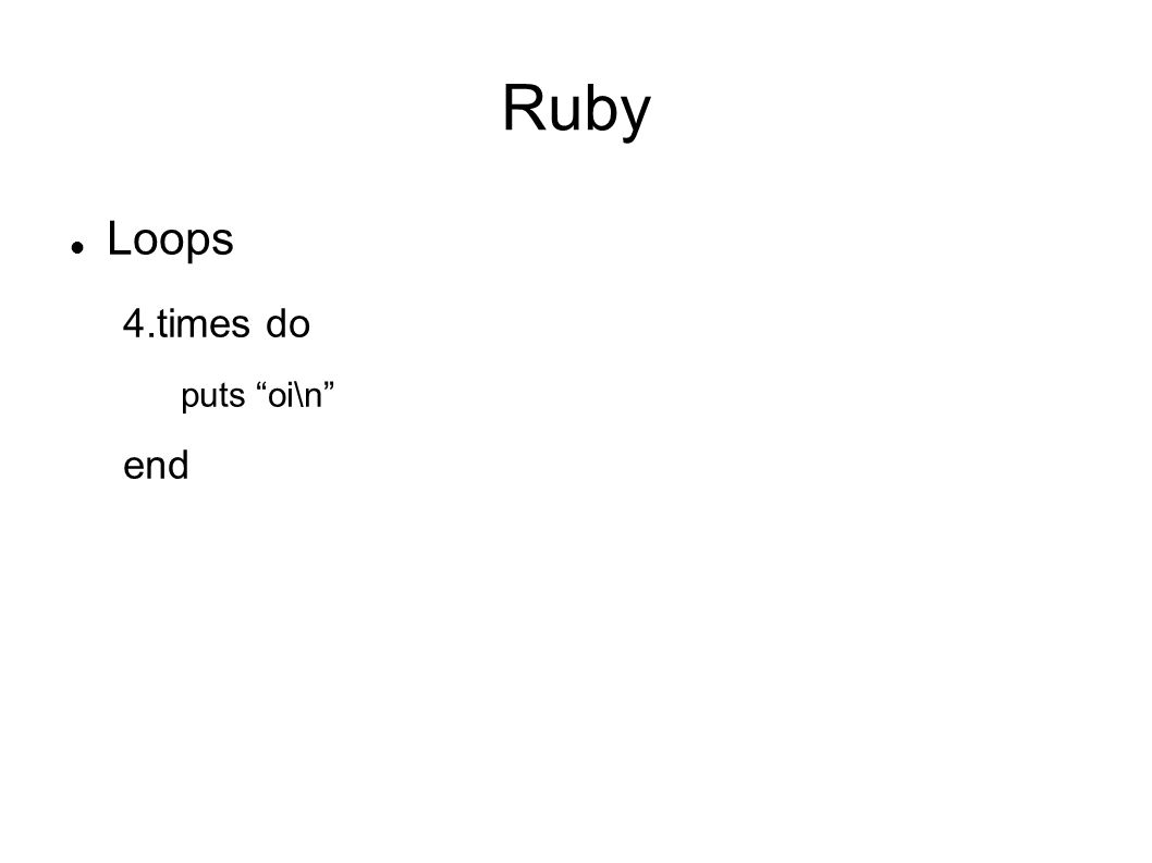 Ruby Loops 4.times do puts oi\n end