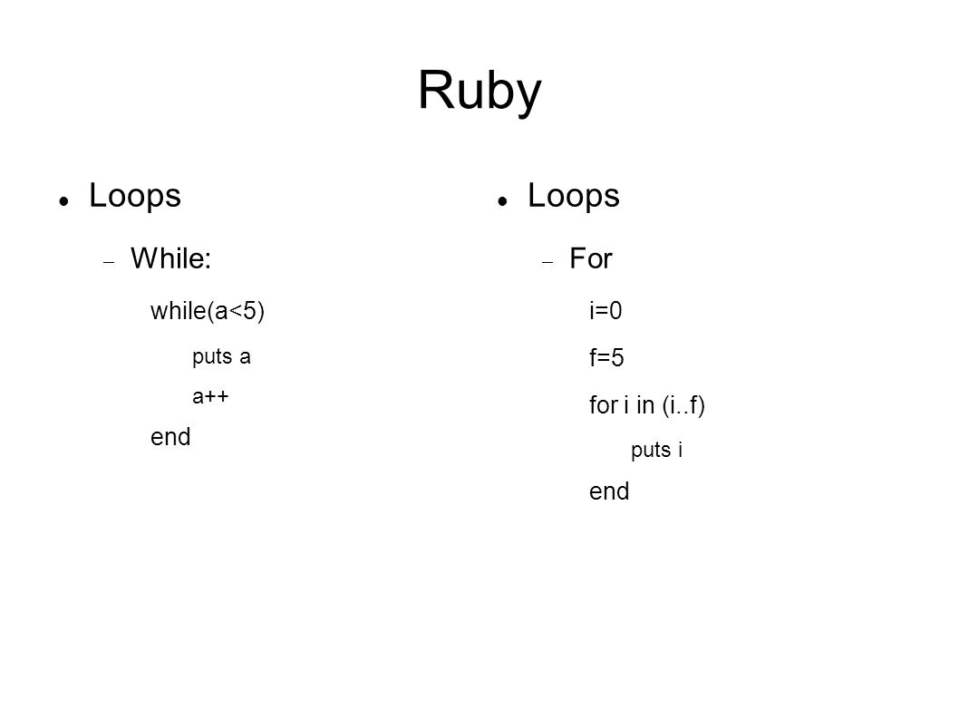 Ruby Loops While: while(a<5) puts a a++ end Loops For i=0 f=5 for i in (i..f) puts i end