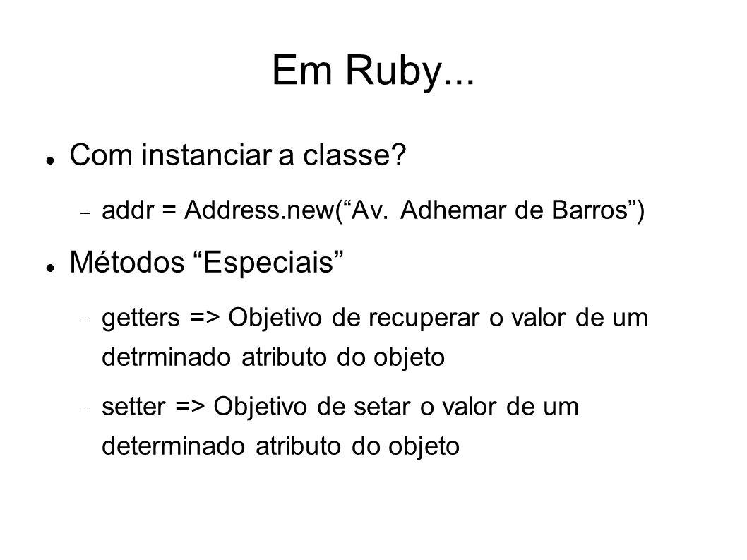 Em Ruby... Com instanciar a classe? addr = Address.new(Av. Adhemar de Barros) Métodos Especiais getters => Objetivo de recuperar o valor de um detrmin