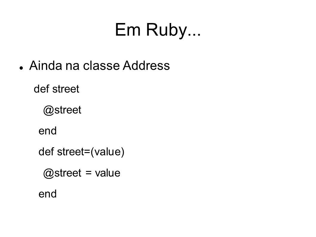 Em Ruby... Ainda na classe Address def street @street end def street=(value) @street = value end
