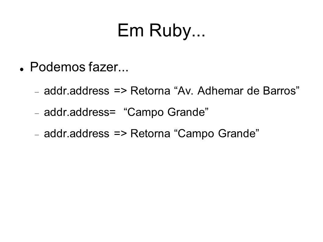 Em Ruby... Podemos fazer... addr.address => Retorna Av. Adhemar de Barros addr.address= Campo Grande addr.address => Retorna Campo Grande