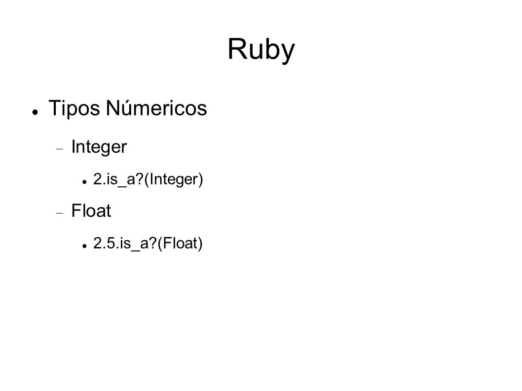 Ruby Tipos Númericos Integer 2.is_a?(Integer) Float 2.5.is_a?(Float)