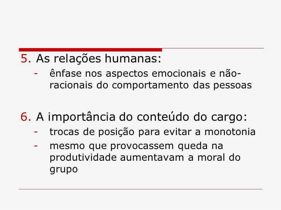 5.As relações humanas: -ênfase nos aspectos emocionais e não- racionais do comportamento das pessoas 6.A importância do conteúdo do cargo: -trocas de