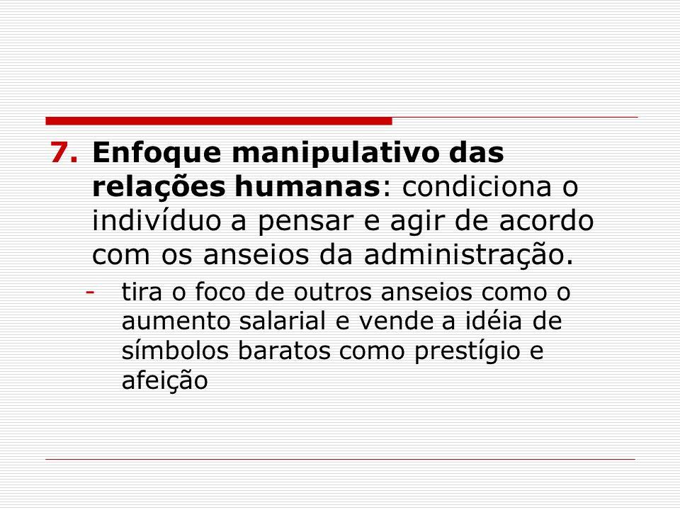 7.Enfoque manipulativo das relações humanas: condiciona o indivíduo a pensar e agir de acordo com os anseios da administração. -tira o foco de outros