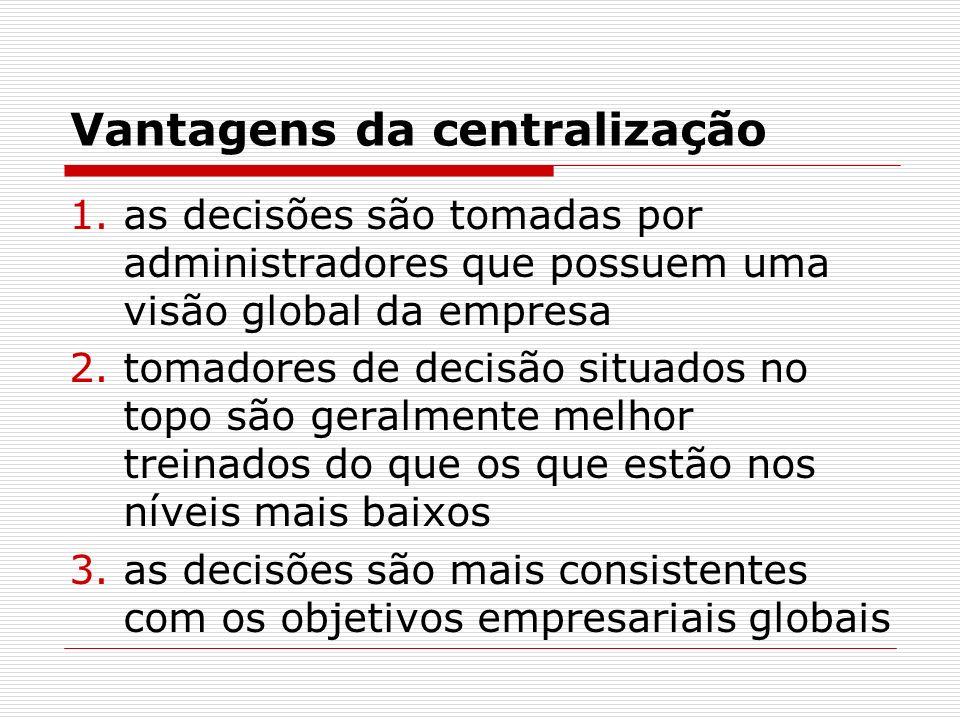 Vantagens da centralização 1.as decisões são tomadas por administradores que possuem uma visão global da empresa 2.tomadores de decisão situados no to