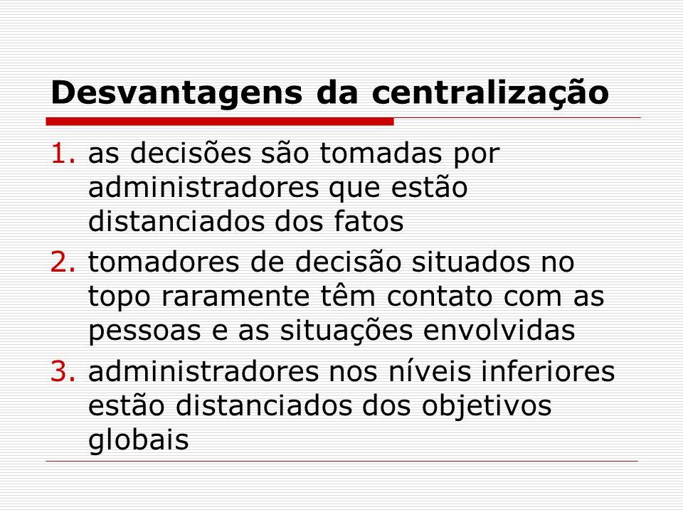 Desvantagens da centralização 1.as decisões são tomadas por administradores que estão distanciados dos fatos 2.tomadores de decisão situados no topo r