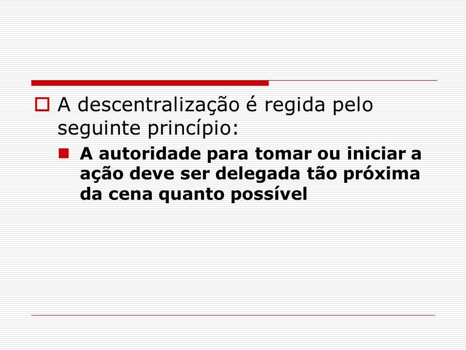 A descentralização é regida pelo seguinte princípio: A autoridade para tomar ou iniciar a ação deve ser delegada tão próxima da cena quanto possível
