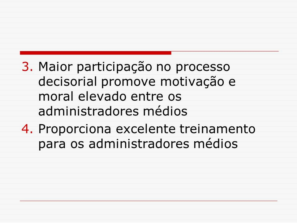 3.Maior participação no processo decisorial promove motivação e moral elevado entre os administradores médios 4.Proporciona excelente treinamento para