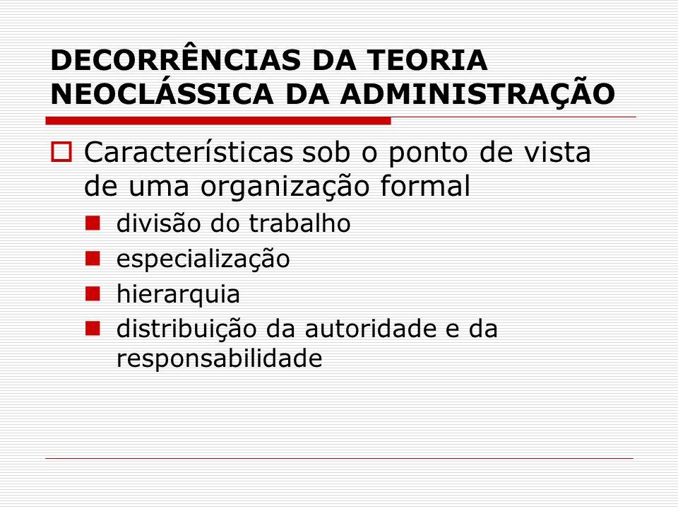 DECORRÊNCIAS DA TEORIA NEOCLÁSSICA DA ADMINISTRAÇÃO Características sob o ponto de vista de uma organização formal divisão do trabalho especialização