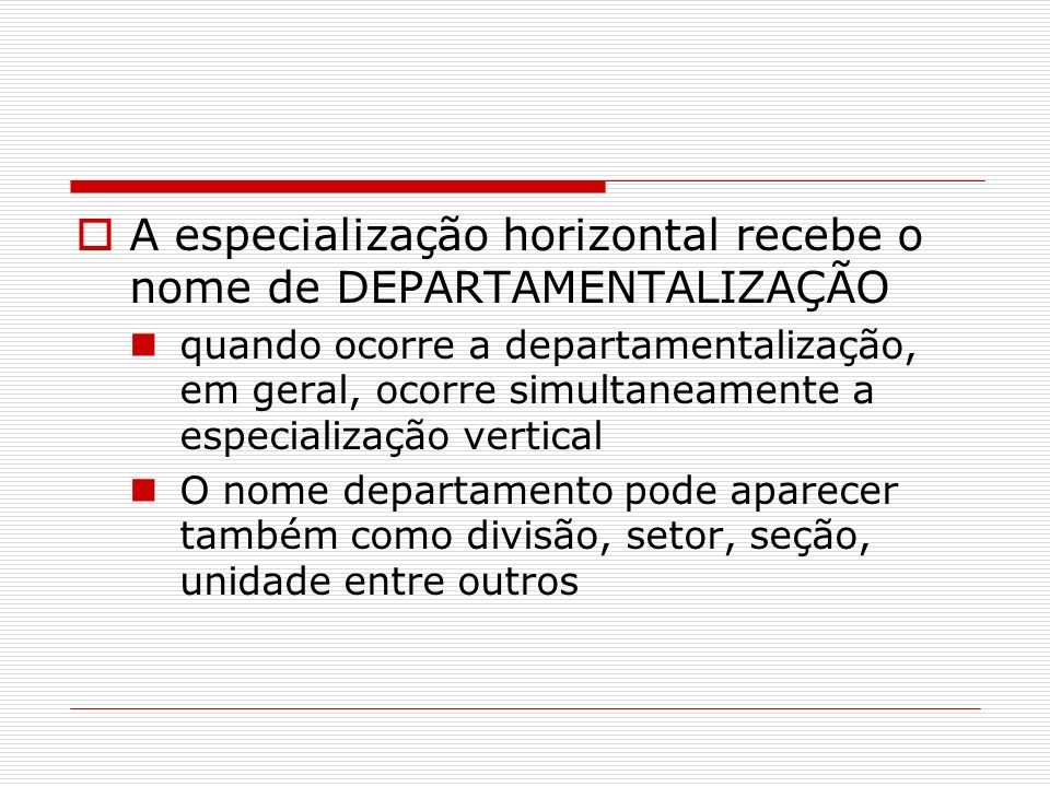 A especialização horizontal recebe o nome de DEPARTAMENTALIZAÇÃO quando ocorre a departamentalização, em geral, ocorre simultaneamente a especializaçã