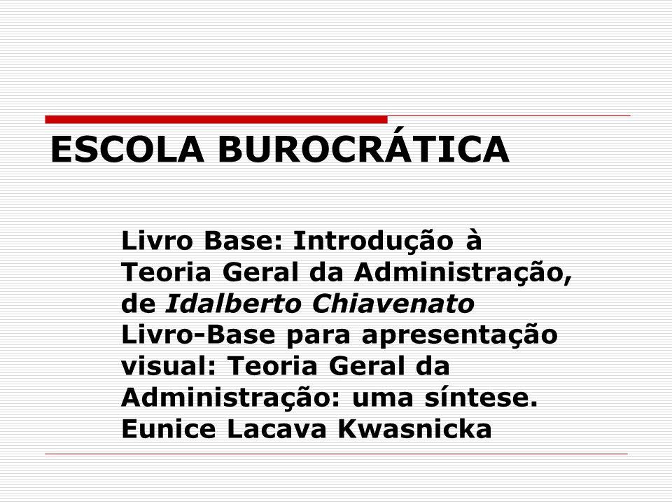 ESCOLA BUROCRÁTICA Livro Base: Introdução à Teoria Geral da Administração, de Idalberto Chiavenato Livro-Base para apresentação visual: Teoria Geral d