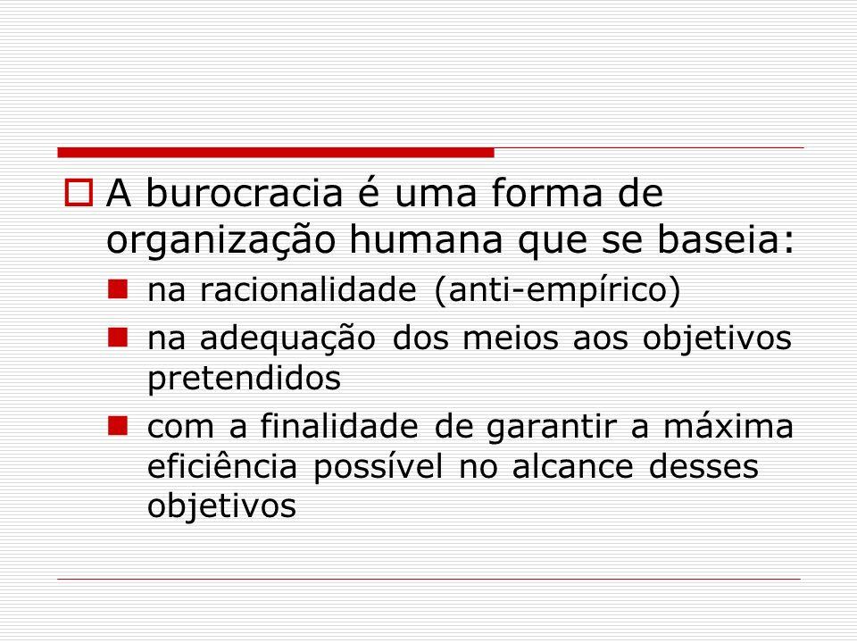 A burocracia é uma forma de organização humana que se baseia: na racionalidade (anti-empírico) na adequação dos meios aos objetivos pretendidos com a