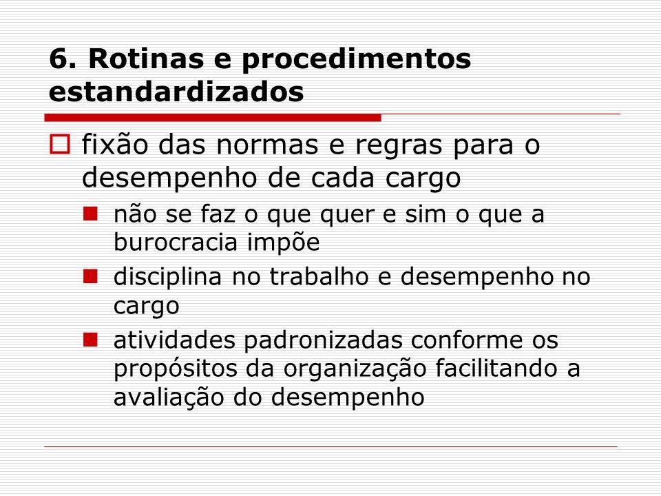 6. Rotinas e procedimentos estandardizados fixão das normas e regras para o desempenho de cada cargo não se faz o que quer e sim o que a burocracia im