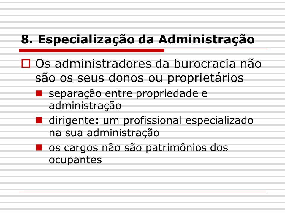 8. Especialização da Administração Os administradores da burocracia não são os seus donos ou proprietários separação entre propriedade e administração