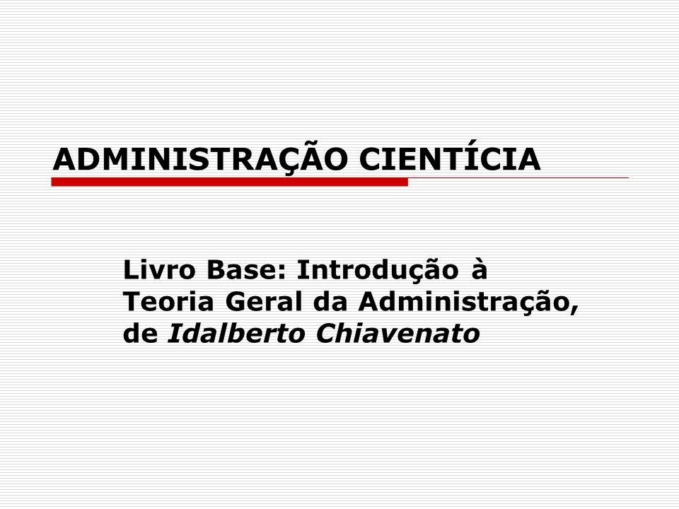 ADMINISTRAÇÃO CIENTÍCIA Livro Base: Introdução à Teoria Geral da Administração, de Idalberto Chiavenato