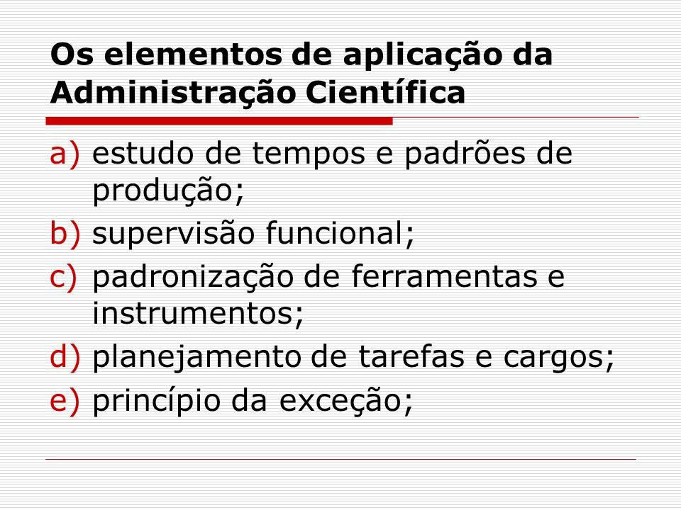Os elementos de aplicação da Administração Científica a)estudo de tempos e padrões de produção; b)supervisão funcional; c)padronização de ferramentas