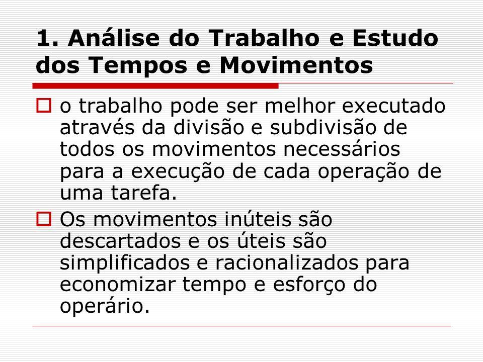 1. Análise do Trabalho e Estudo dos Tempos e Movimentos o trabalho pode ser melhor executado através da divisão e subdivisão de todos os movimentos ne