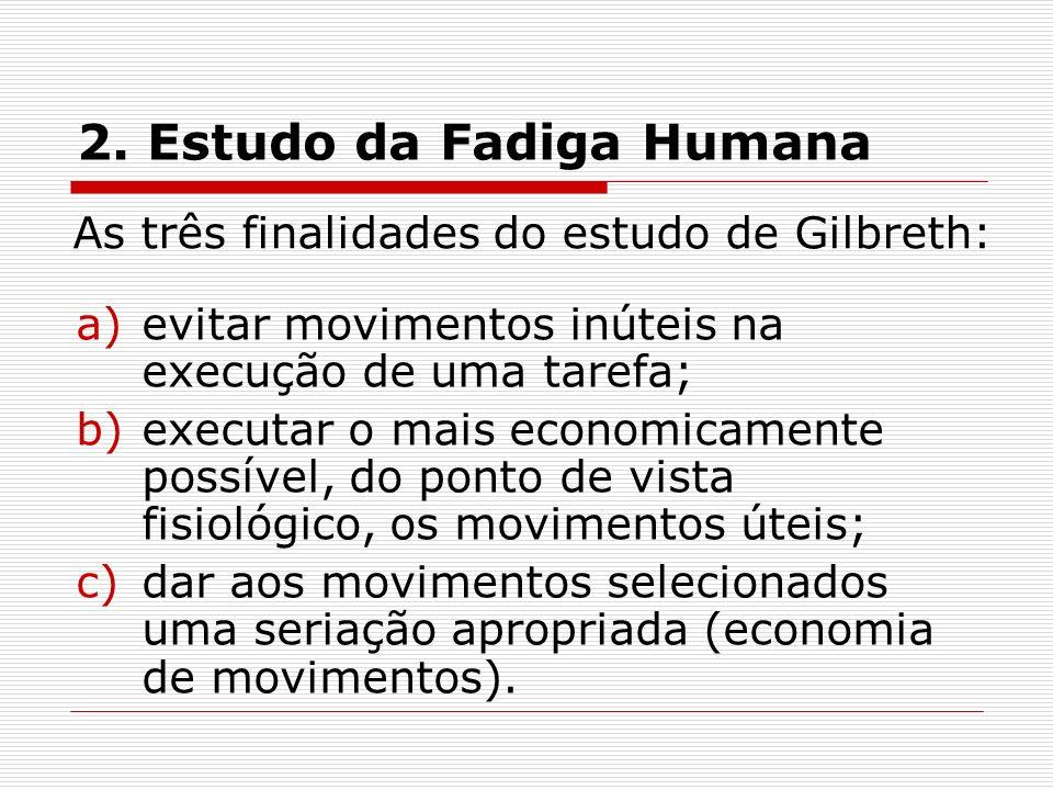 2. Estudo da Fadiga Humana As três finalidades do estudo de Gilbreth: a)evitar movimentos inúteis na execução de uma tarefa; b)executar o mais economi