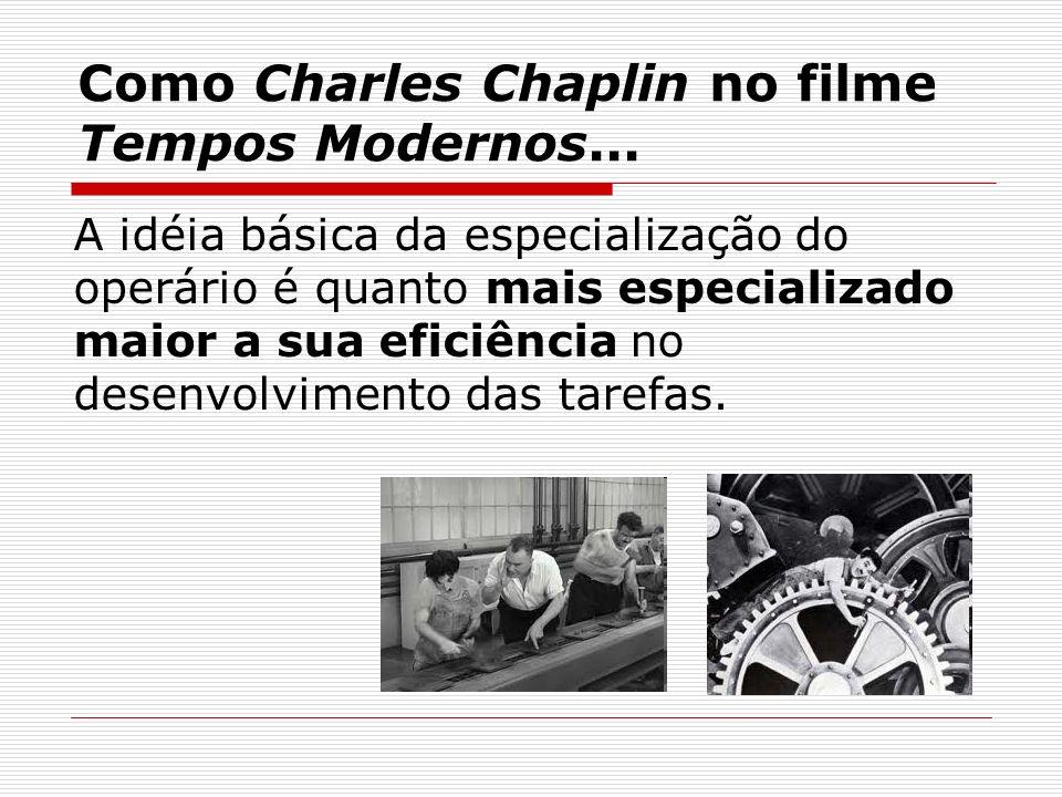 Como Charles Chaplin no filme Tempos Modernos... A idéia básica da especialização do operário é quanto mais especializado maior a sua eficiência no de