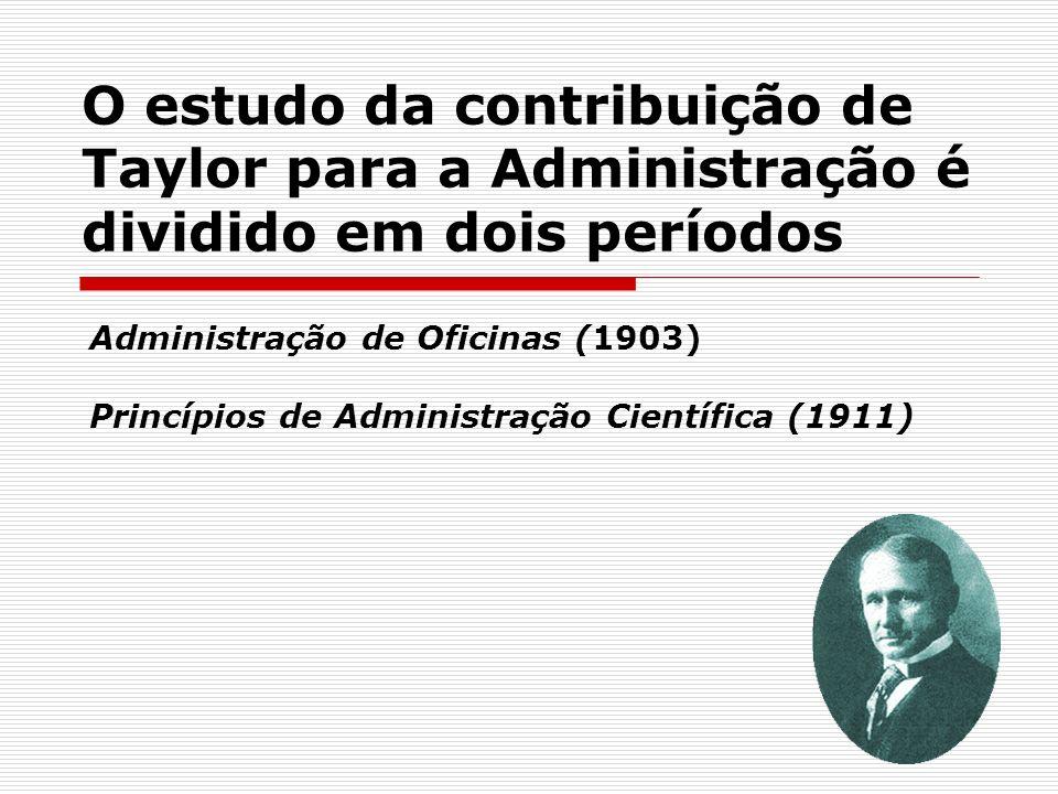 O estudo da contribuição de Taylor para a Administração é dividido em dois períodos Administração de Oficinas (1903) Princípios de Administração Cient