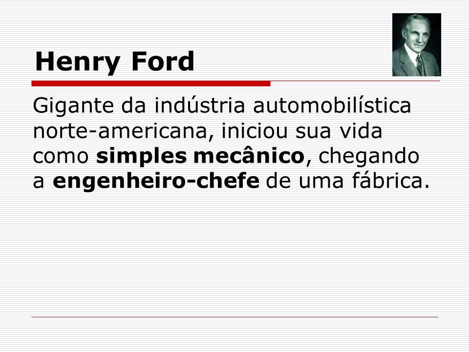 Henry Ford Gigante da indústria automobilística norte-americana, iniciou sua vida como simples mecânico, chegando a engenheiro-chefe de uma fábrica.