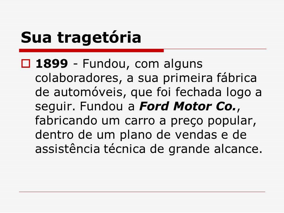 Sua tragetória 1899 - Fundou, com alguns colaboradores, a sua primeira fábrica de automóveis, que foi fechada logo a seguir. Fundou a Ford Motor Co.,