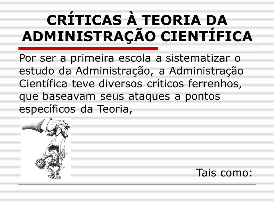 CRÍTICAS À TEORIA DA ADMINISTRAÇÃO CIENTÍFICA Por ser a primeira escola a sistematizar o estudo da Administração, a Administração Científica teve dive
