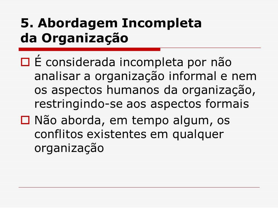 5. Abordagem Incompleta da Organização É considerada incompleta por não analisar a organização informal e nem os aspectos humanos da organização, rest
