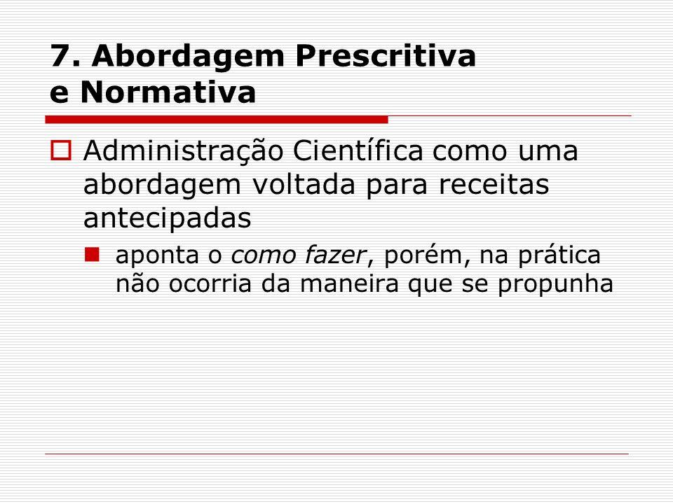 7. Abordagem Prescritiva e Normativa Administração Científica como uma abordagem voltada para receitas antecipadas aponta o como fazer, porém, na prát