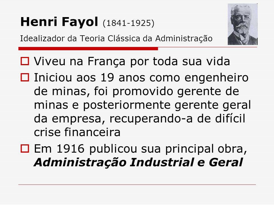Henri Fayol (1841-1925) Idealizador da Teoria Clássica da Administração Viveu na França por toda sua vida Iniciou aos 19 anos como engenheiro de minas