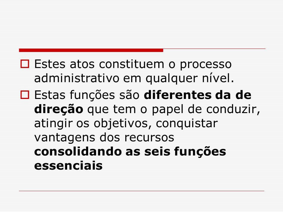 Estes atos constituem o processo administrativo em qualquer nível. Estas funções são diferentes da de direção que tem o papel de conduzir, atingir os