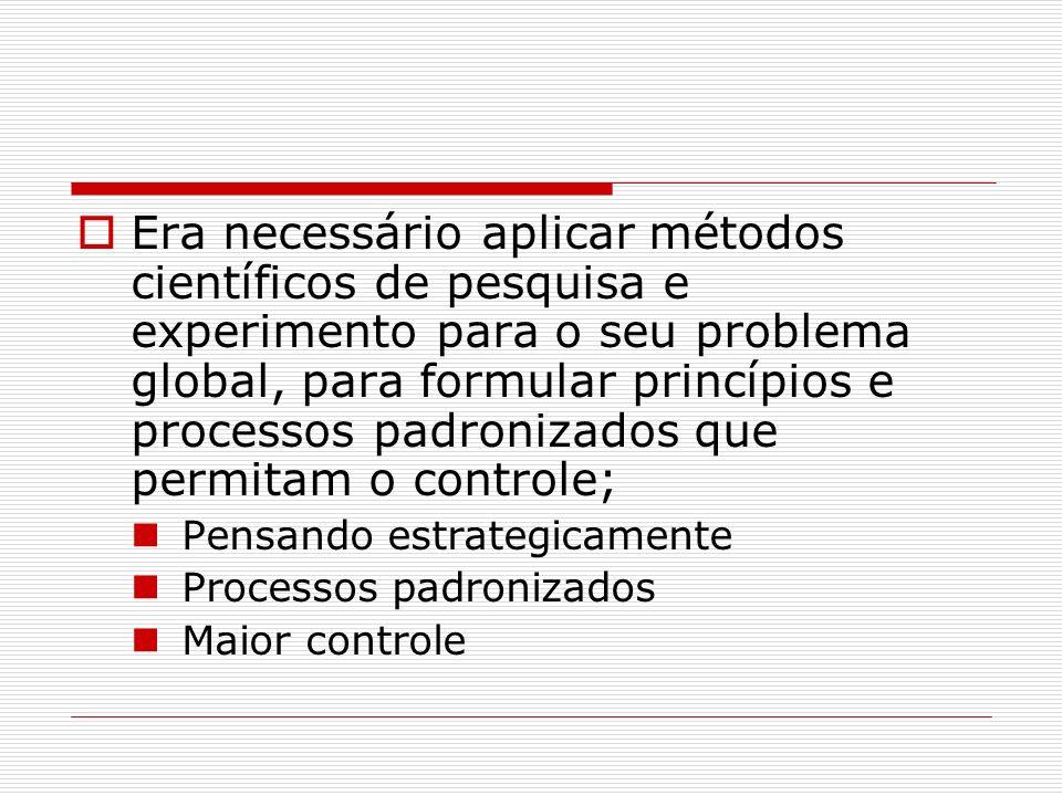 Era necessário aplicar métodos científicos de pesquisa e experimento para o seu problema global, para formular princípios e processos padronizados que