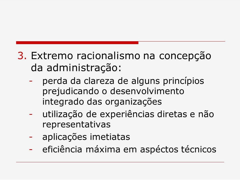 3.Extremo racionalismo na concepção da administração: -perda da clareza de alguns princípios prejudicando o desenvolvimento integrado das organizações