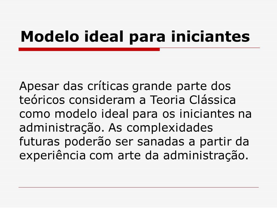 Modelo ideal para iniciantes Apesar das críticas grande parte dos teóricos consideram a Teoria Clássica como modelo ideal para os iniciantes na admini