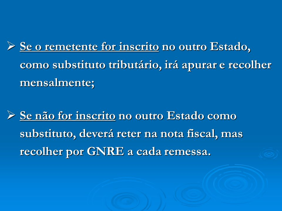 Se o remetente for inscrito no outro Estado, como substituto tributário, irá apurar e recolher mensalmente; Se o remetente for inscrito no outro Estad