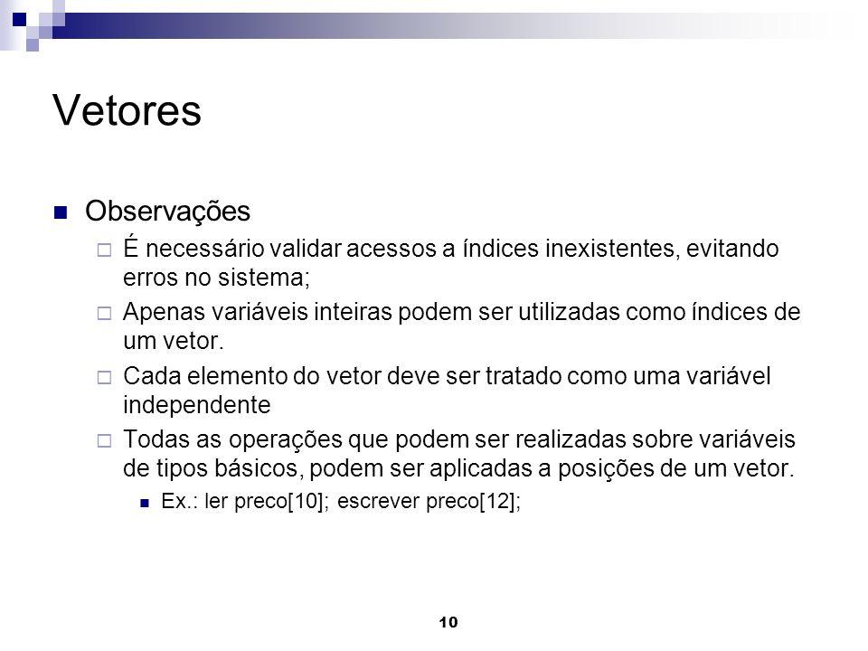 10 Vetores Observações É necessário validar acessos a índices inexistentes, evitando erros no sistema; Apenas variáveis inteiras podem ser utilizadas
