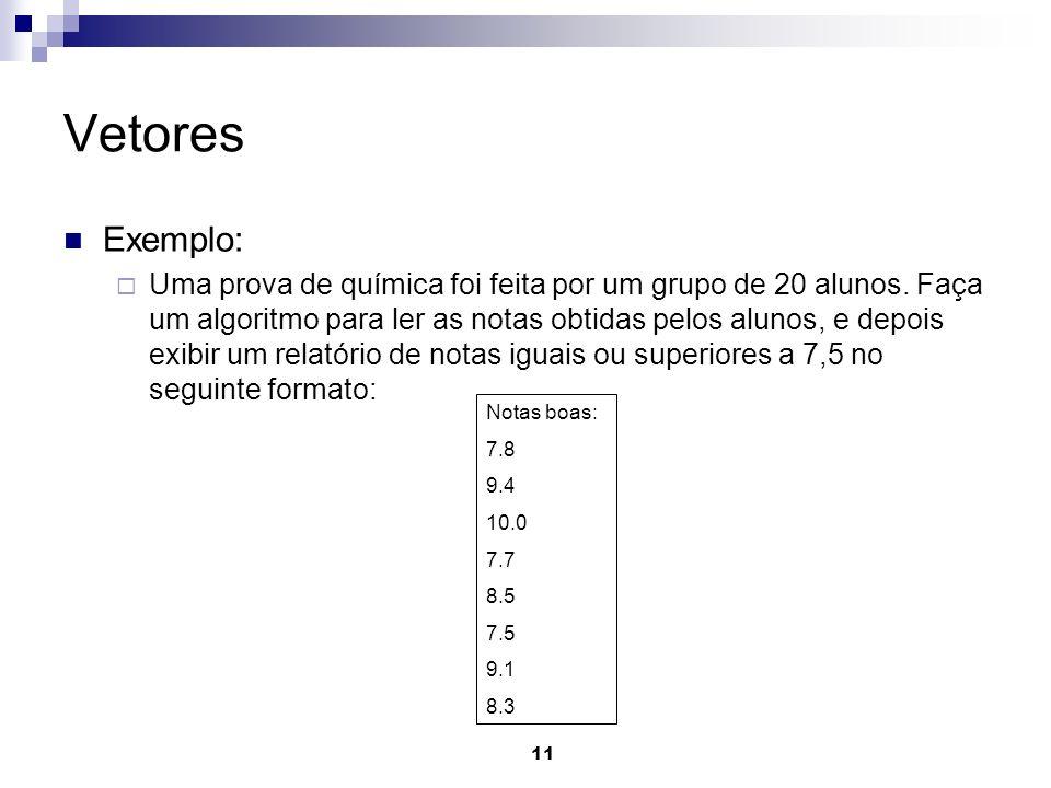 11 Vetores Exemplo: Uma prova de química foi feita por um grupo de 20 alunos. Faça um algoritmo para ler as notas obtidas pelos alunos, e depois exibi