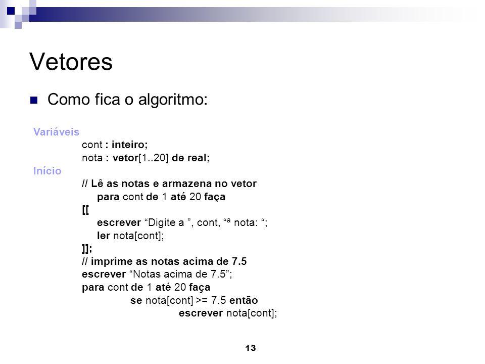 13 Vetores Como fica o algoritmo: Variáveis cont : inteiro; nota : vetor[1..20] de real; Início // Lê as notas e armazena no vetor para cont de 1 até