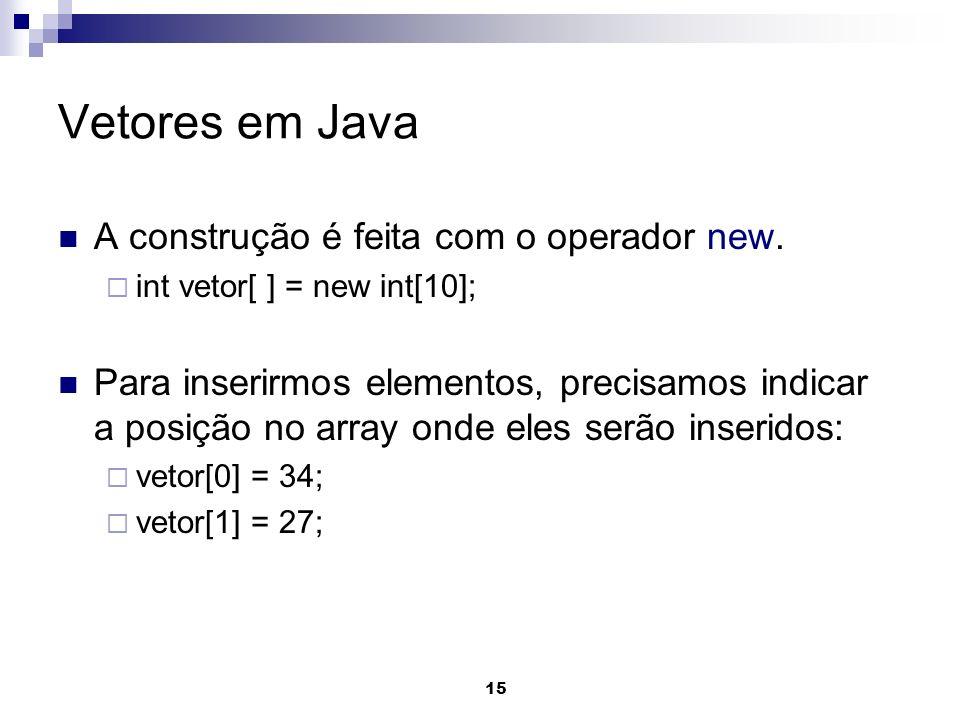 15 Vetores em Java A construção é feita com o operador new. int vetor[ ] = new int[10]; Para inserirmos elementos, precisamos indicar a posição no arr