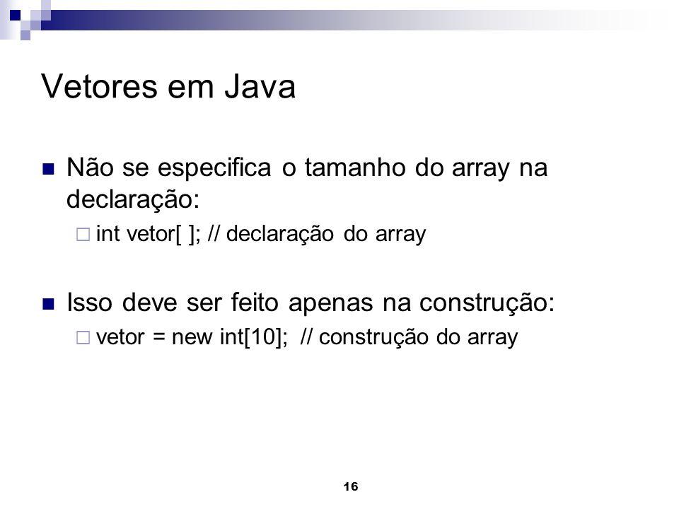 16 Vetores em Java Não se especifica o tamanho do array na declaração: int vetor[ ]; // declaração do array Isso deve ser feito apenas na construção: