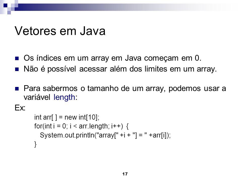 17 Vetores em Java Os índices em um array em Java começam em 0. Não é possível acessar além dos limites em um array. Para sabermos o tamanho de um arr