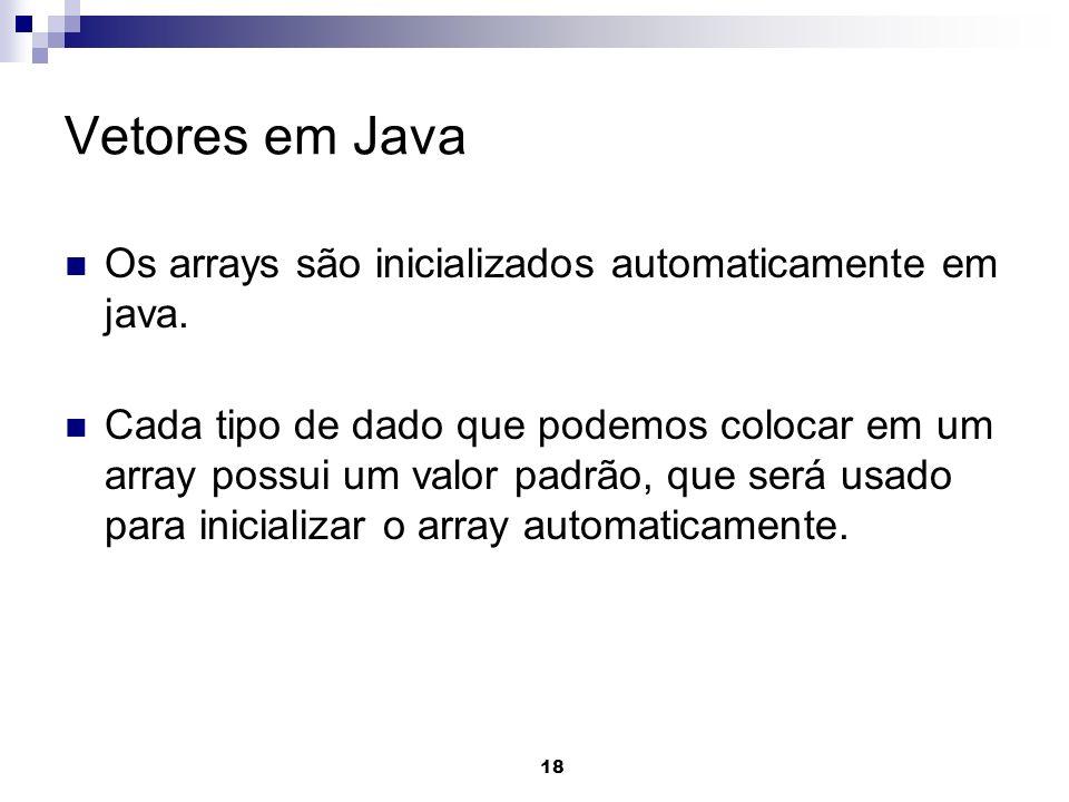 18 Vetores em Java Os arrays são inicializados automaticamente em java. Cada tipo de dado que podemos colocar em um array possui um valor padrão, que