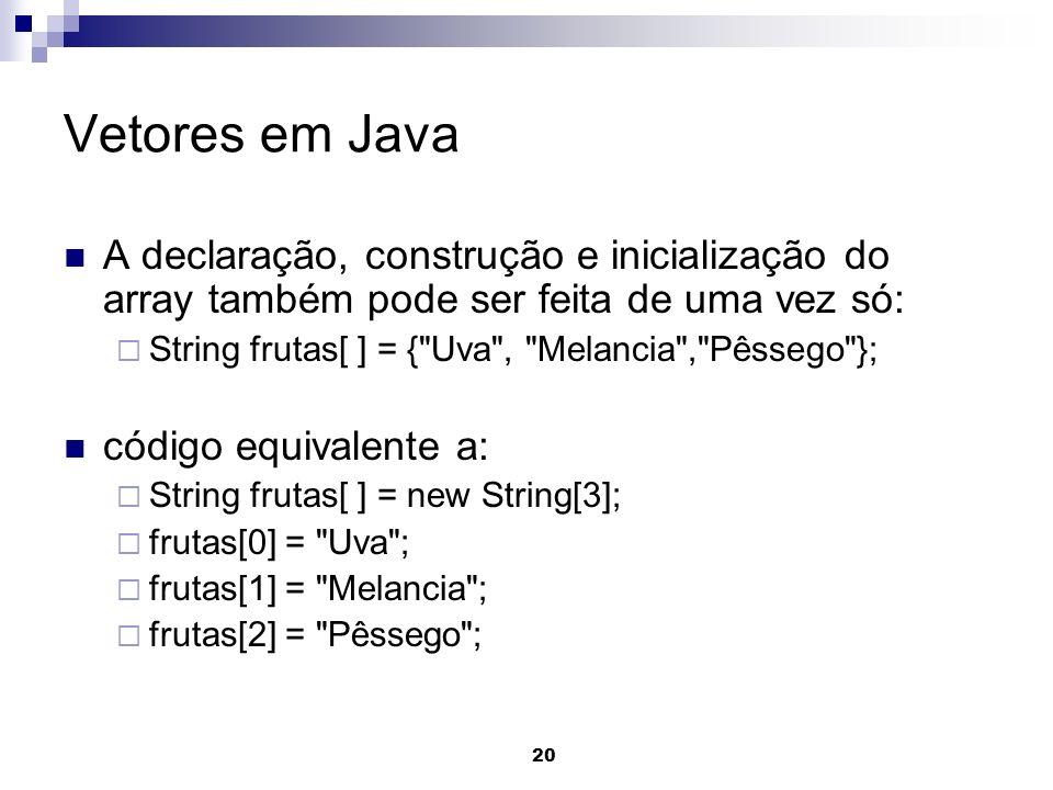 20 Vetores em Java A declaração, construção e inicialização do array também pode ser feita de uma vez só: String frutas[ ] = {